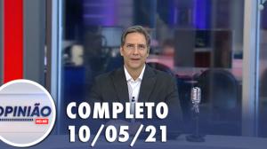 Opinião no Ar (10/05/21) | Completo