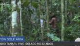 Índio tanaru vive isolado há 22 anos na Amazônia
