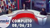 Opinião no Ar (08/06/21) | Completo