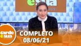 A Tarde é Sua (08/06/21) | Completo