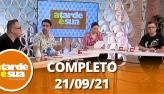 A Tarde é Sua (21/09/21) | Completo