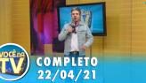 Você na TV (22/04/21) | Completo