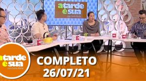 A Tarde é Sua (26/07/21) | Completo