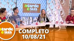A Tarde é Sua (10/08/21) | Completo
