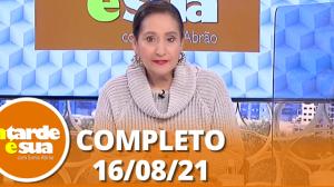 A Tarde é Sua (16/08/21) | Completo