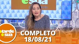 A Tarde é Sua (18/08/21)   Completo
