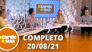A Tarde é Sua (20/08/21)   Completo