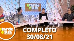 A Tarde é Sua (30/08/21) | Completo