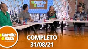A Tarde é Sua (31/08/21) | Completo