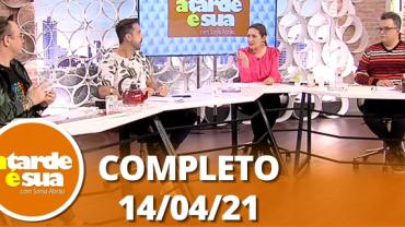 A Tarde é Sua (14/04/21) | Completo